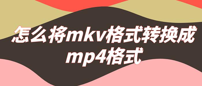 怎么将mkv格式转换成mp4格式