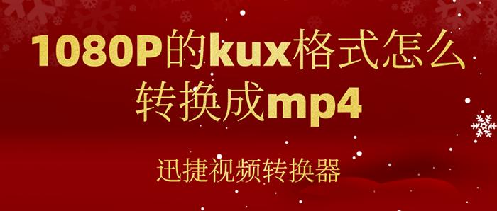 1080P的kux格式怎么转换成mp4