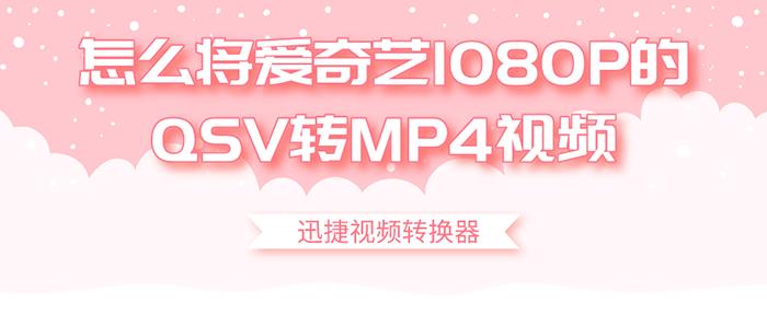 怎么将爱奇艺1080P的QSV转MP4视频