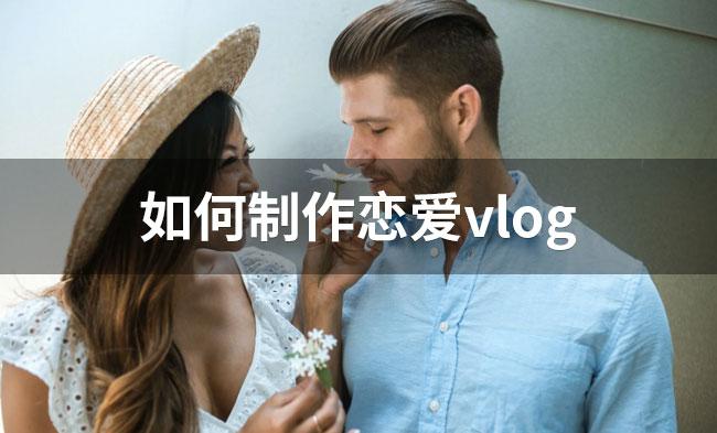 如何制作恋爱vlog