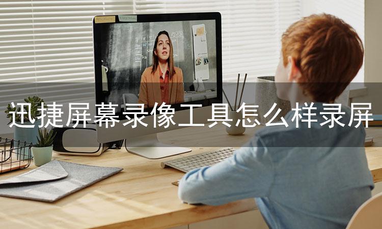 迅捷屏幕录像工具怎么样录屏