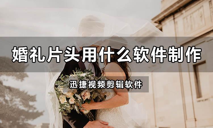 婚礼开场视频片头用什么软件制作